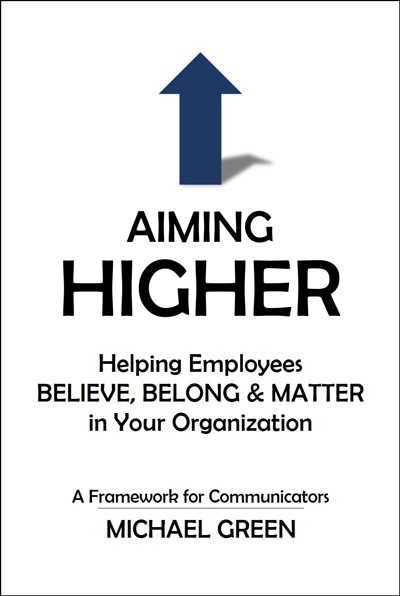 "Communications can play an outsized role in creating and fostering that environment of ""believe, belong, and matter."" In Aiming Higher, Michael Green offers a way of looking at that opportunity—that obligation—and challenges communicators of all types, from executives to communications practitioners, to step up."